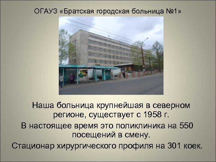 ОГАУЗ «Братская городская больница № 1» Наша больница крупнейшая в северном регионе, существует с