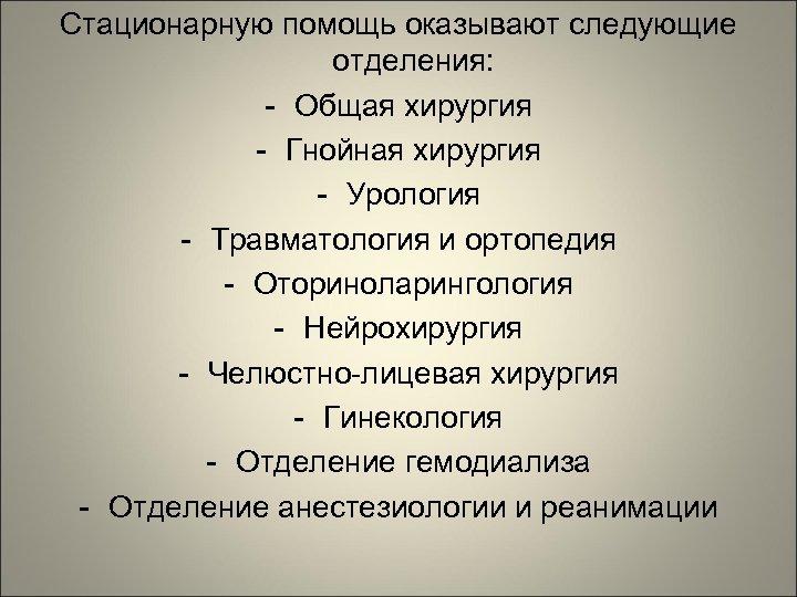 Стационарную помощь оказывают следующие отделения: - Общая хирургия - Гнойная хирургия - Урология -
