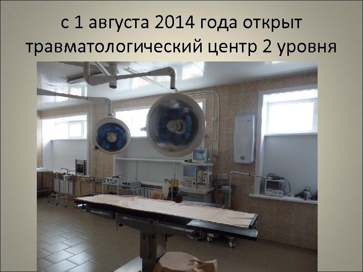 с 1 августа 2014 года открыт травматологический центр 2 уровня