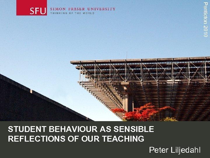 Penticton 2010 STUDENT BEHAVIOUR AS SENSIBLE REFLECTIONS OF OUR TEACHING Peter Liljedahl