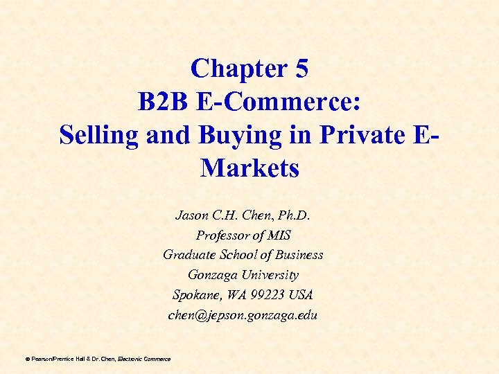 Chapter 5 B 2 B E-Commerce: Selling and Buying in Private EMarkets Jason C.