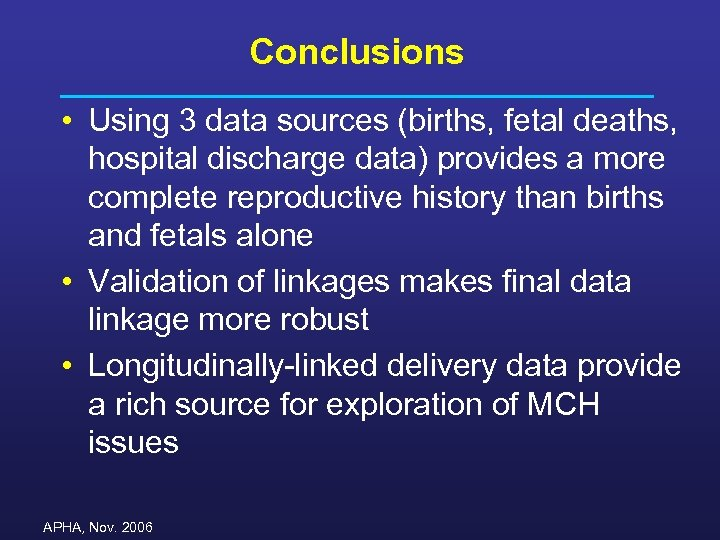 Conclusions • Using 3 data sources (births, fetal deaths, hospital discharge data) provides a