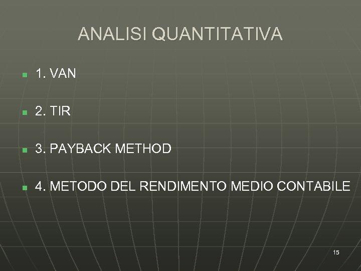 ANALISI QUANTITATIVA n 1. VAN n 2. TIR n 3. PAYBACK METHOD n 4.