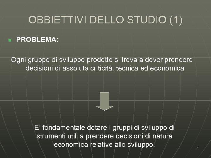 OBBIETTIVI DELLO STUDIO (1) n PROBLEMA: Ogni gruppo di sviluppo prodotto si trova a