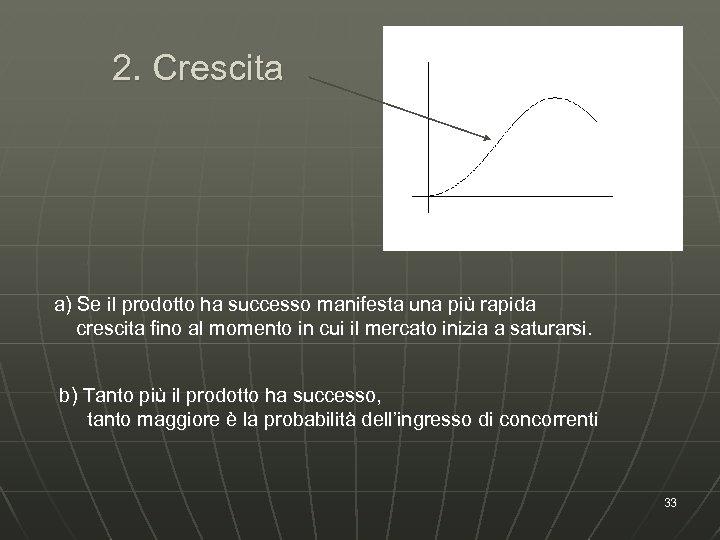 2. Crescita a) Se il prodotto ha successo manifesta una più rapida crescita fino