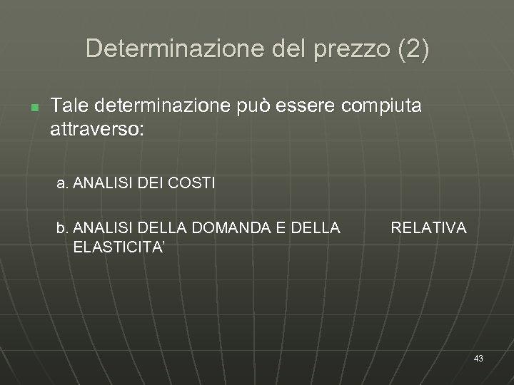 Determinazione del prezzo (2) n Tale determinazione può essere compiuta attraverso: a. ANALISI DEI