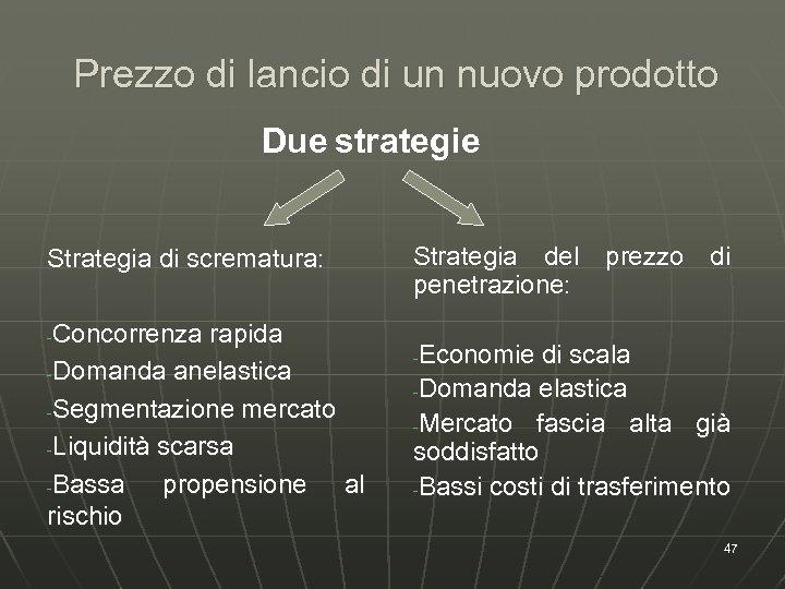 Prezzo di lancio di un nuovo prodotto Due strategie Strategia di scrematura: Concorrenza rapida