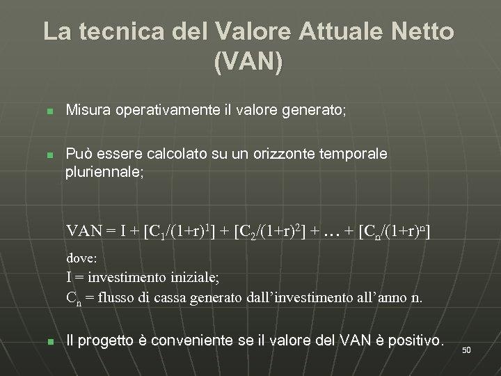 La tecnica del Valore Attuale Netto (VAN) n n Misura operativamente il valore generato;