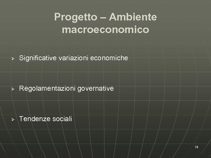 Progetto – Ambiente macroeconomico Ø Significative variazioni economiche Ø Regolamentazioni governative Ø Tendenze sociali
