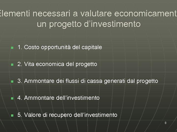 Elementi necessari a valutare economicament un progetto d'investimento n 1. Costo opportunità del capitale