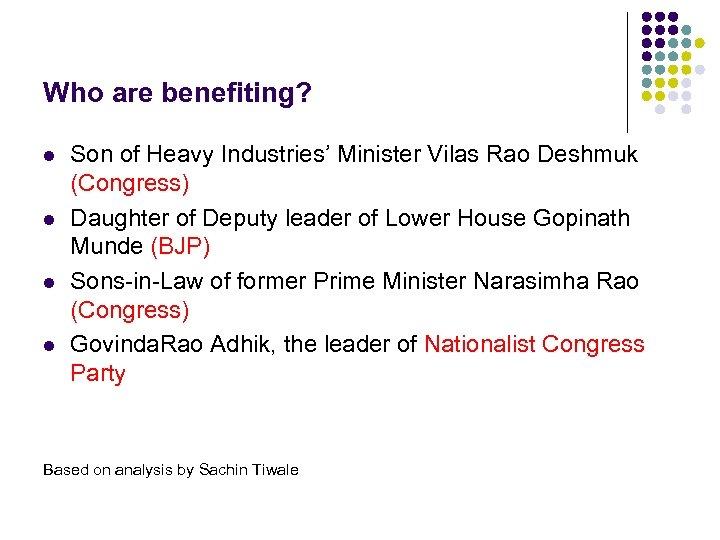 Who are benefiting? l l Son of Heavy Industries' Minister Vilas Rao Deshmuk (Congress)