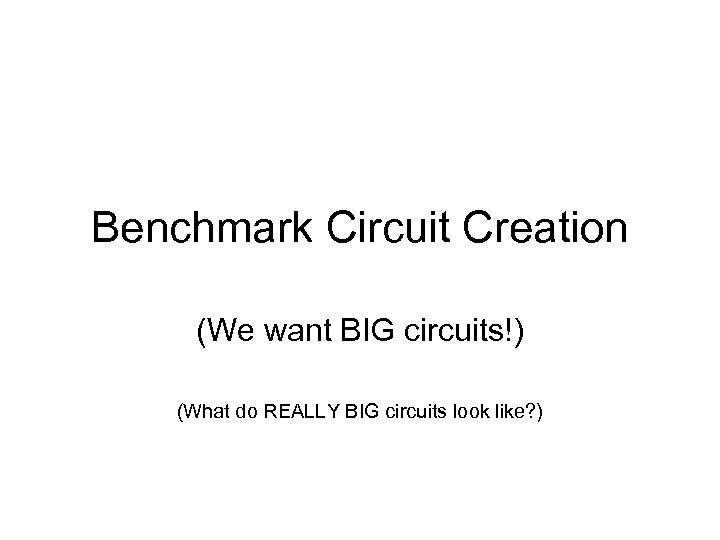 Benchmark Circuit Creation (We want BIG circuits!) (What do REALLY BIG circuits look like?