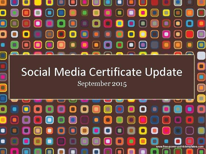 Social Media Certificate Update September 2015