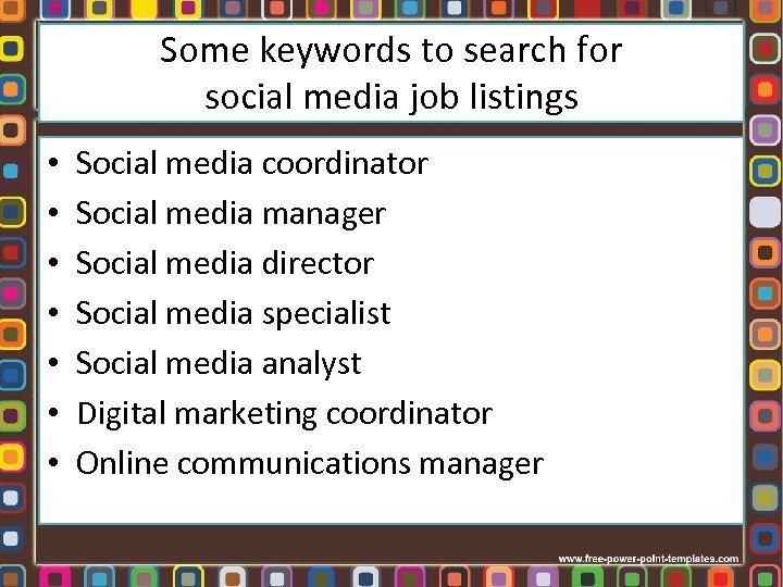 Some keywords to search for social media job listings • • Social media coordinator