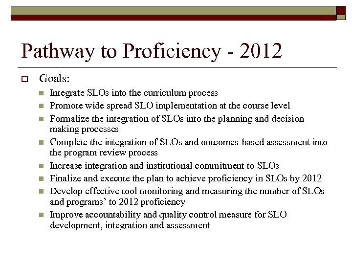 Pathway to Proficiency - 2012 o Goals: n n n n Integrate SLOs into