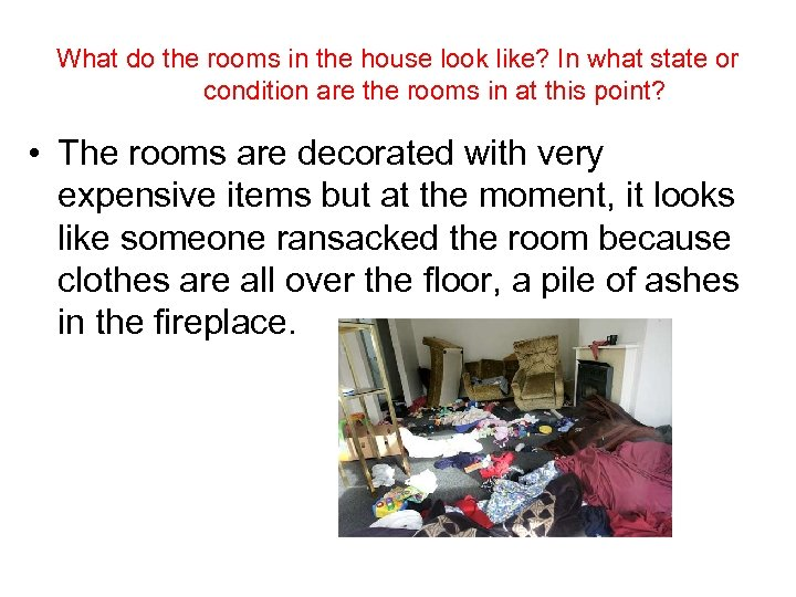 What do the rooms in the house look like? In what state or condition