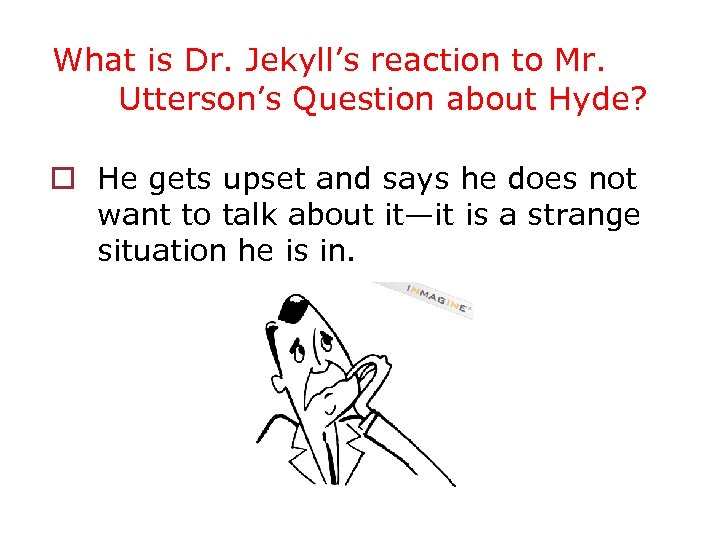 What is Dr. Jekyll's reaction to Mr. Utterson's Question about Hyde? o He gets