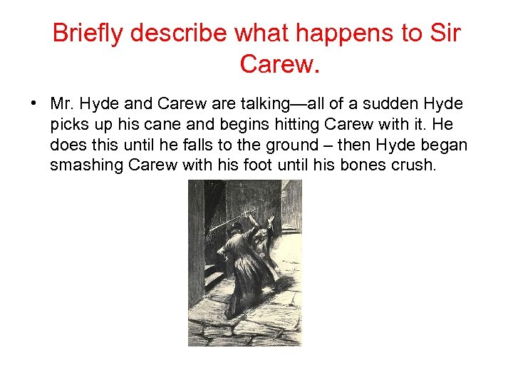 Briefly describe what happens to Sir Carew. • Mr. Hyde and Carew are talking—all