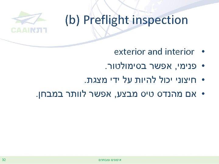 (b) Preflight inspection • • exterior and interior פנימי, אפשר בסימולטור. חיצוני יכול