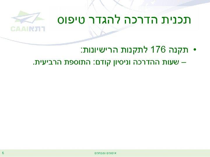 תכנית הדרכה להגדר טיפוס • תקנה 671 לתקנות הרישיונות: – שעות ההדרכה וניסיון