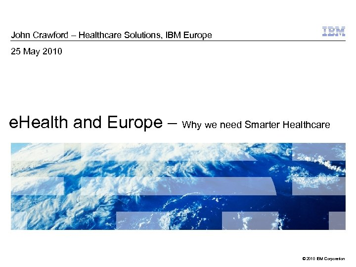 John Crawford – Healthcare Solutions, IBM Europe 25 May 2010 e. Health and Europe