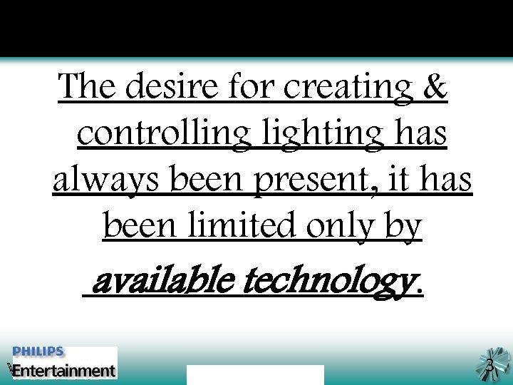 The desire for creating & controlling lighting has always been present, it has been