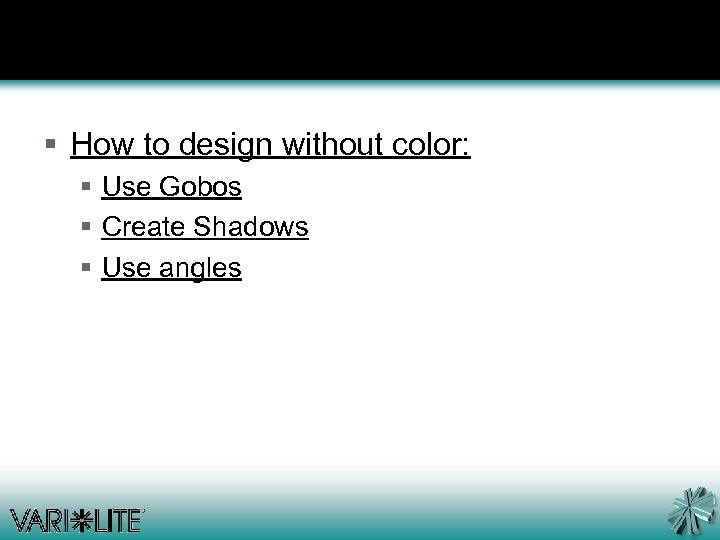 § How to design without color: § Use Gobos § Create Shadows § Use