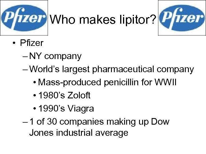Who makes lipitor? • Pfizer – NY company – World's largest pharmaceutical company •