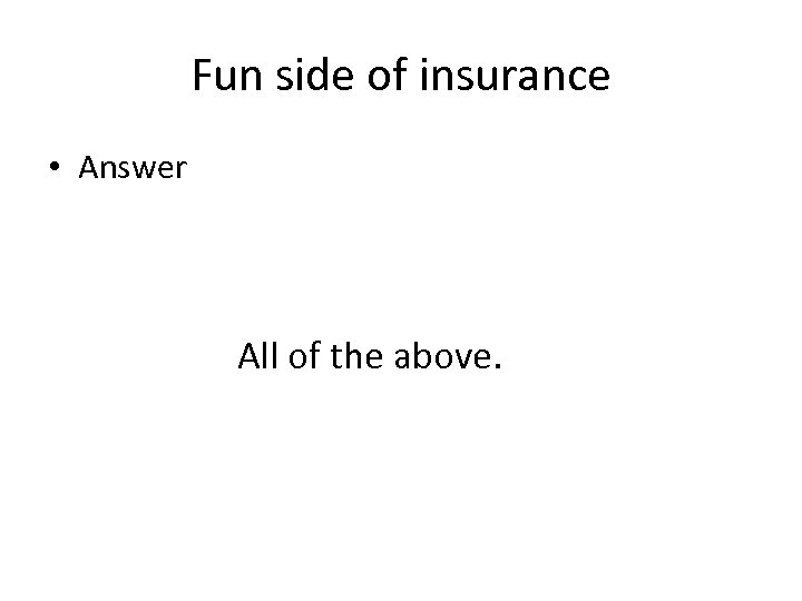 Fun side of insurance • Answer All of the above.