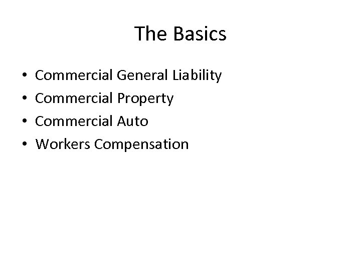 The Basics • • Commercial General Liability Commercial Property Commercial Auto Workers Compensation
