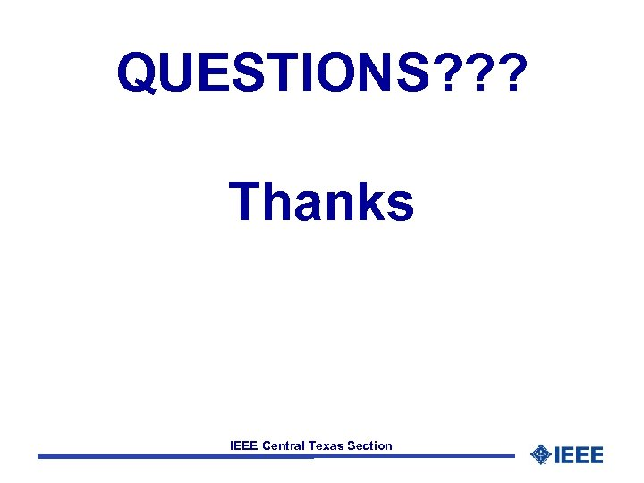 QUESTIONS? ? ? Thanks IEEE Central Texas Section