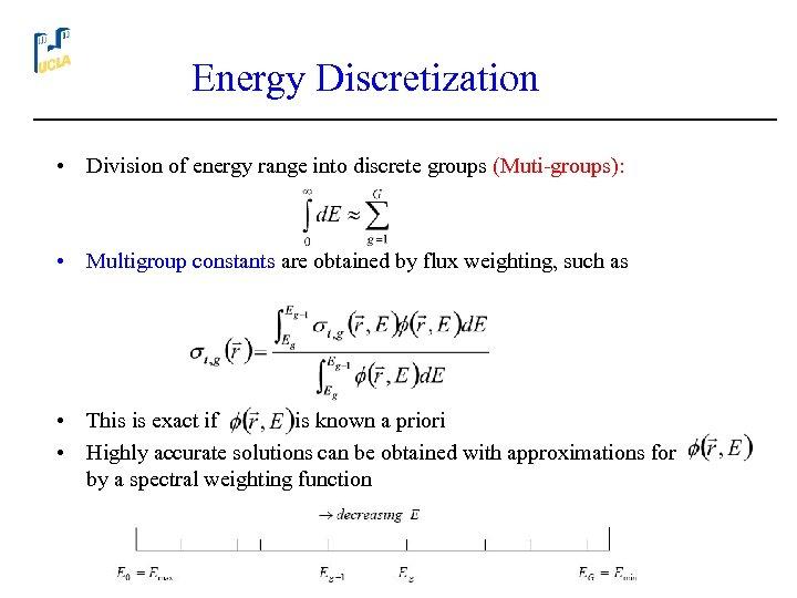 Energy Discretization • Division of energy range into discrete groups (Muti-groups): • Multigroup constants