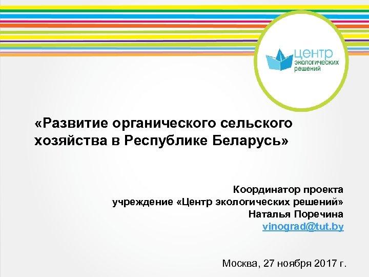 «Развитие органического сельского хозяйства в Республике Беларусь» Координатор проекта учреждение «Центр экологических решений»