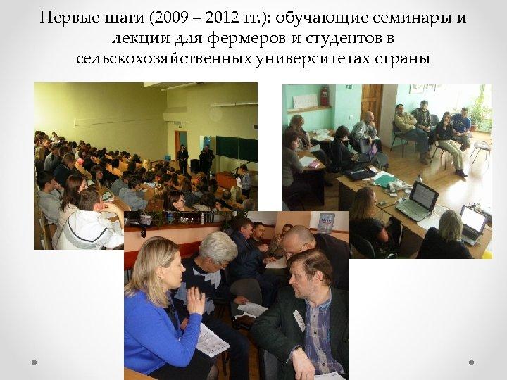 Первые шаги (2009 – 2012 гг. ): обучающие семинары и лекции для фермеров и