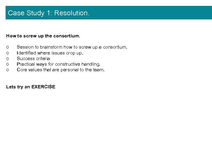 Case Study 1: Resolution. How to screw up the consortium. o o o Session