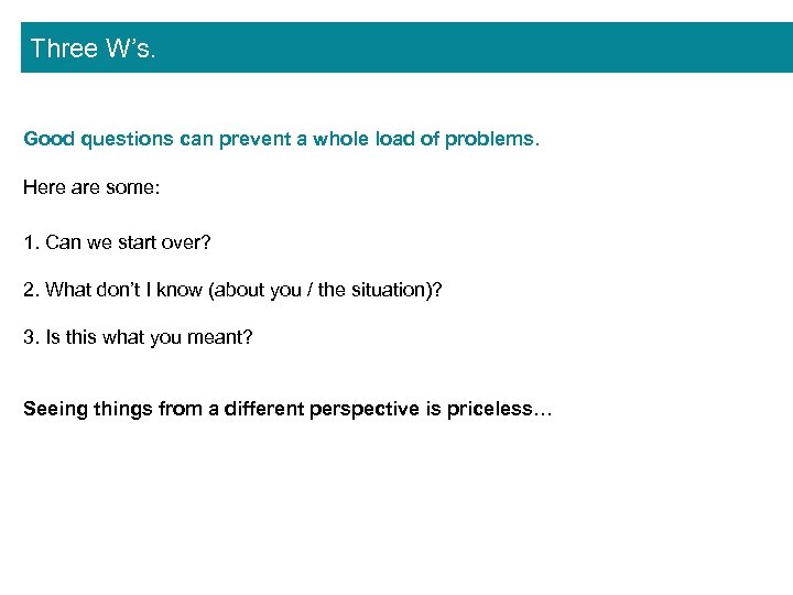 Three W's. Good questions can prevent a whole load of problems. Here are some: