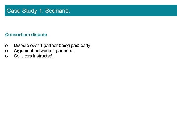Case Study 1: Scenario. Consortium dispute. o o o Dispute over 1 partner being