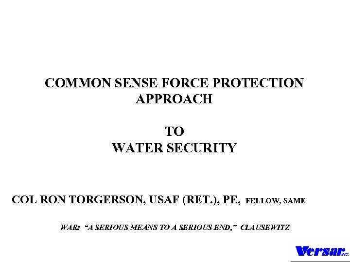 COMMON SENSE FORCE PROTECTION APPROACH TO WATER SECURITY COL RON TORGERSON, USAF (RET. ),