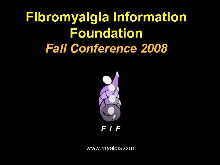 Fibromyalgia Information Foundation Fall Conference 2008 www. myalgia. com