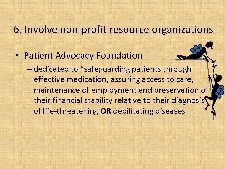 """6. Involve non-profit resource organizations • Patient Advocacy Foundation – dedicated to """"safeguarding patients"""