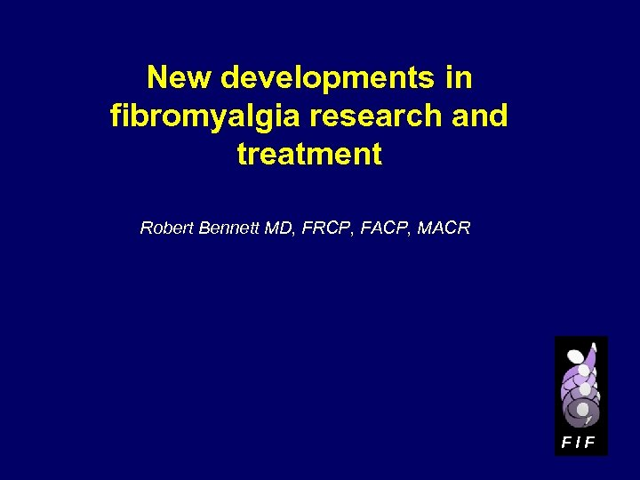 New developments in fibromyalgia research and treatment Robert Bennett MD, FRCP, FACP, MACR FIF
