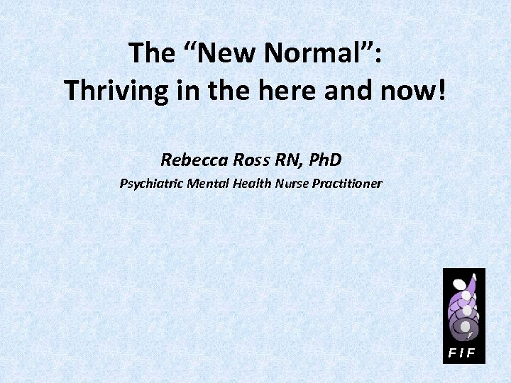 """The """"New Normal"""": Thriving in the here and now! Rebecca Ross RN, Ph. D"""