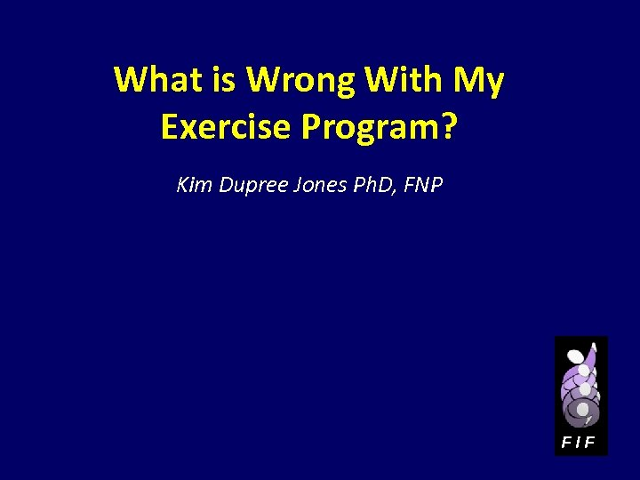 What is Wrong With My Exercise Program? Kim Dupree Jones Ph. D, FNP FIF