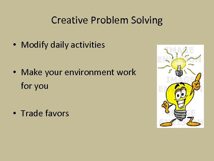 Creative Problem Solving • Modify daily activities • Make your environment work for you