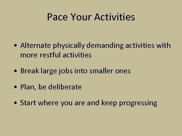 Pace Your Activities • Alternate physically demanding activities with more restful activities • Break