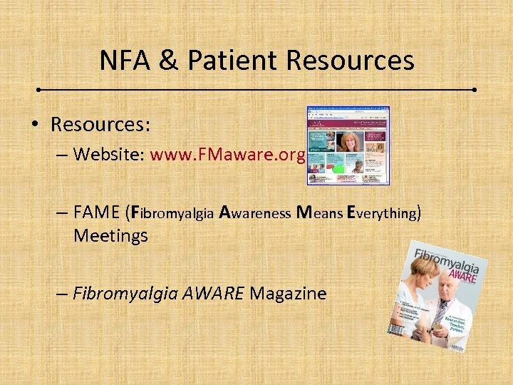 NFA & Patient Resources • Resources: – Website: www. FMaware. org – FAME (Fibromyalgia