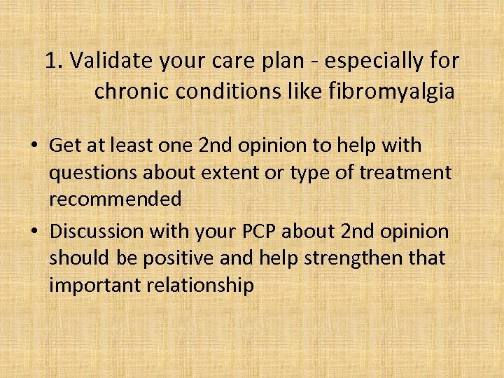 1. Validate your care plan - especially for chronic conditions like fibromyalgia • Get