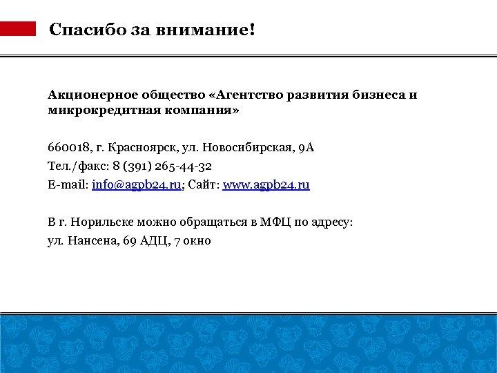 Спасибо за внимание! Акционерное общество «Агентство развития бизнеса и микрокредитная компания» 660018, г. Красноярск,