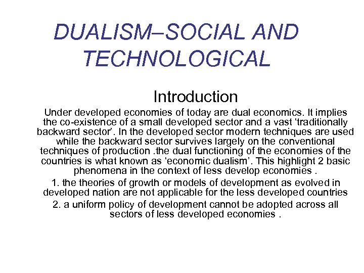 DUALISM–SOCIAL AND TECHNOLOGICAL Introduction Under developed economies of today are dual economics. It implies