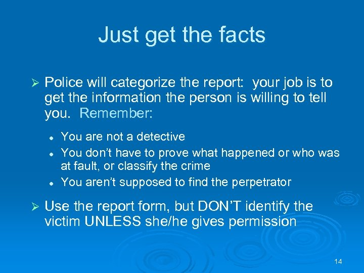 Just get the facts Ø Police will categorize the report: your job is to